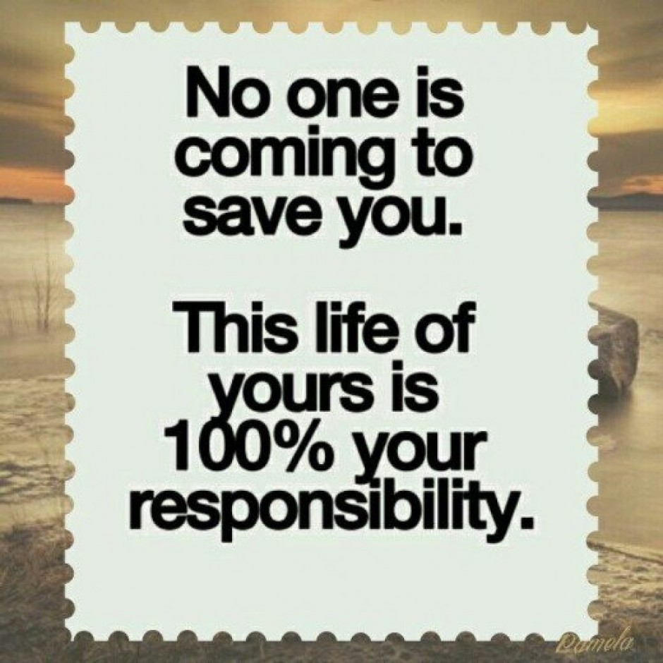 no one is coming to save you this life of yours is 100 your